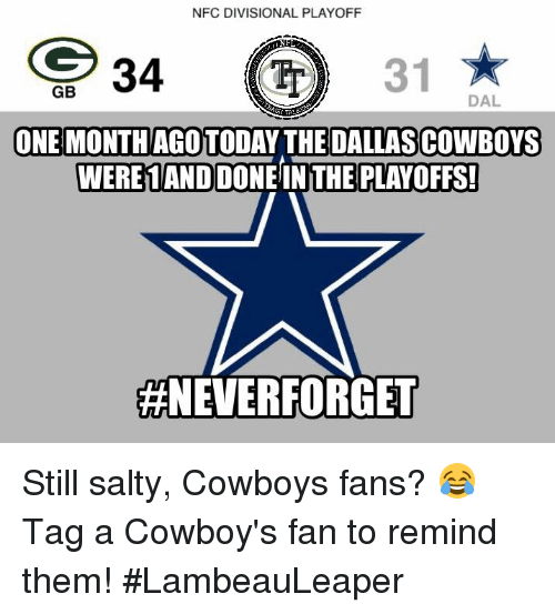 Dallas Cowboy: NFC DIVISIONAL PLAYOFF  34  31  GB  DAL  ONE MONTHAGOTODAY THE DALLAS COWBOYS  WERE 1ANDOONEINTHE PLAYOFFS!  #NEVER FORGET Still salty, Cowboys fans? 😂   Tag a Cowboy's fan to remind them!  #LambeauLeaper