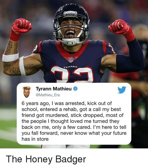 badger: NFD  Tyrann Mathieu  Mathieu Era  6 years ago, I was arrested, kick out of  school, entered a rehab, got a call my best  friend got murdered, stick dropped, most of  the people I thought loved me turned they  back on me, only a few cared. I'm here to tell  you fall forward, never know what your future  has in store The Honey Badger