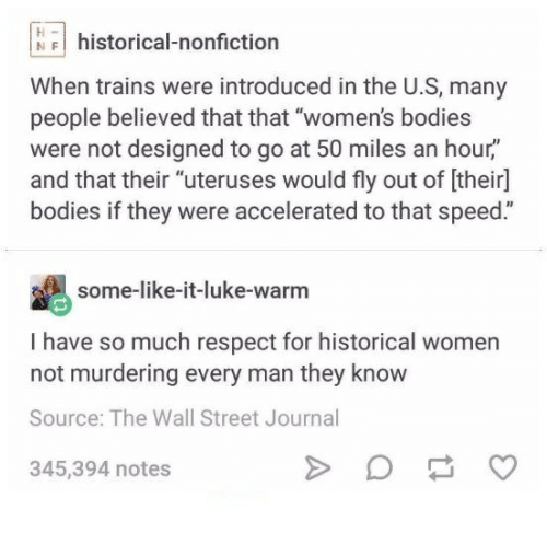 """walle: NFhistorical-nonfiction  When trains were introduced in the U.S, many  people believed that that """"women's bodies  were not designed to go at 50 miles an hour,""""  and that their """"uteruses would fly out of [their]  bodies if they were accelerated to that speed.""""  some-like-it-luke-warm  I have so much respect for historical women  not murdering every man they know  Source: The Wall Street Journal  345,394 notes"""
