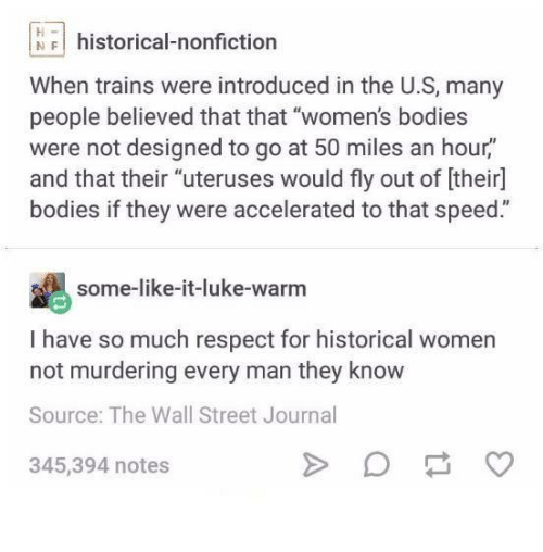 """Every Man: NFI historical-nonfiction  When trains were introduced in the U.S, many  people believed that that """"women's bodies  were not designed to go at 50 miles an hour,""""  and that their """"uteruses would fly out of [their]  bodies if they were accelerated to that speed.""""  some-like-it-luke-warnm  I have so much respect for historical women  not murdering every man they know  Source: The Wall Street Journal  345,394 notes"""