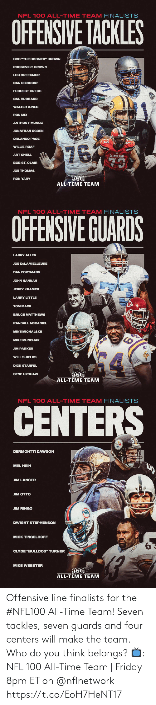 "Turner: NFL 100 ALL-TIME TEAM FINALISTS  OFFENSIVE TACKLES  BOB ""THE BOOMER"" BROWN  Riddel  ROOSEVELT BROWN  O Riddell  LOU CREEKMUR  DAN DIERDORF  FORREST GREGG  CAL HUBBARD  RAVENS  WALTER JONES  RON MIX  ANTHONY MUNOZ  Riddell  JONATHAN OGDEN  ORLANDO PACE  Rams  76  WILLIE ROAF  ART SHELL  CLEVELAND  73  BOB ST. CLAIR  JOE THOMAS  RON YARY  ALL-TIME TEAM   NFL 100 ALL-TIME TEAM FINALISTS  OFFENSIVE GUARDS  Riddel  LARRY ALLEN  JOE DELAMIELLEURE  DAN FORTMANN  JOHN HANNAH  JERRY KRAMER  LARRY LITTLE  TOM MACK  BRUCE MATTHEWS  RANDALL MCDANIEL  MIKE MICHALSKE  MIKE MUNCHAK  JIM PARKER  WILL SHIELDS  DICK STANFEL  GENE UPSHAW  ALL-TIME TEAM   NFL 100 ALL-TIME TEAM FINALISTS  CENTERS  DERMONTTI DAWSON  MEL HEIN  JIM LANGER  ЛM OТTO  JIM RINGO  DWIGHT STEPHENSON  MICK TINGELHOFF  9.  CLYDE ""BULLDOG"" TURNER  MIKE WEBSTER  ALL-TIME TEAM Offensive line finalists for the #NFL100 All-Time Team!  Seven tackles, seven guards and four centers will make the team. Who do you think belongs?  📺: NFL 100 All-Time Team 