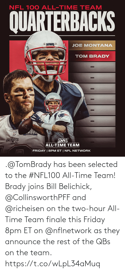 finale: NFL 100 ALL-TIME TEAM  QUARTERBACKS  * PATRIOTS  JOE MONTANA  TOM BRADY  PATRIOTS  ALL-TIME TEAM  FRIDAY | 8PM ET | NFL NETWORK .@TomBrady has been selected to the #NFL100 All-Time Team!  Brady joins Bill Belichick, @CollinsworthPFF and @richeisen on the two-hour All-Time Team finale this Friday 8pm ET on @nflnetwork as they announce the rest of the QBs on the team. https://t.co/wLpL34aMuq