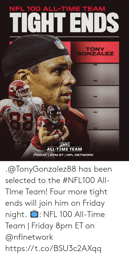 Ends: NFL 100 ALL-TIME TEAM  TIGHT ENDS  TONY  GONZALEZ  88  ALL-TIME TEAM  FRIDAY | 8PM ET | NFL NETWORK .@TonyGonzalez88 has been selected to the #NFL100 All-TIme Team! Four more tight ends will join him on Friday night.  📺: NFL 100 All-Time Team | Friday 8pm ET on @nflnetwork https://t.co/BSU3c2AXqq