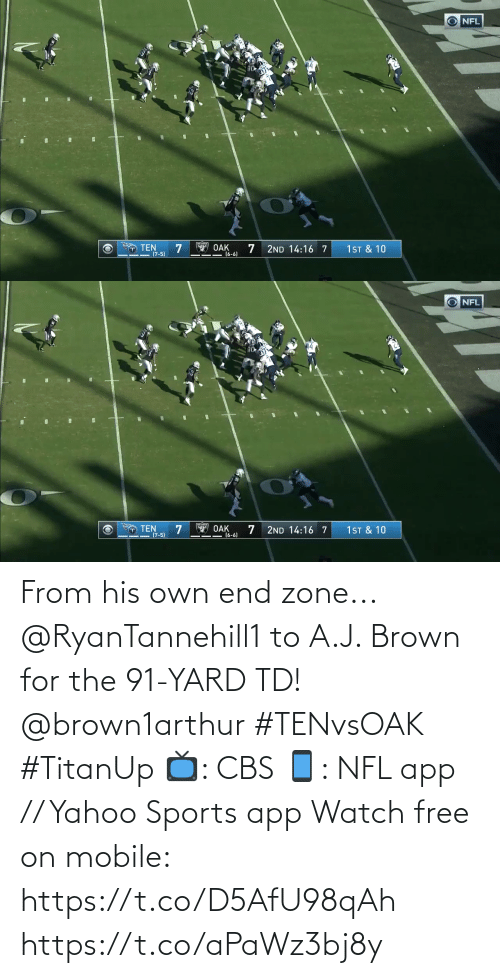 His Own: NFL  14  T TEN  (7-5)  OAK  (6-6)  1ST & 10  2ND 14:16 7   NFL  14  O TEN  (7-5)  Y OAK  16-6)  1 ST & 10  2ND 14:16 7 From his own end zone...  @RyanTannehill1 to A.J. Brown for the 91-YARD TD! @brown1arthur #TENvsOAK #TitanUp  📺: CBS 📱: NFL app // Yahoo Sports app Watch free on mobile: https://t.co/D5AfU98qAh https://t.co/aPaWz3bj8y