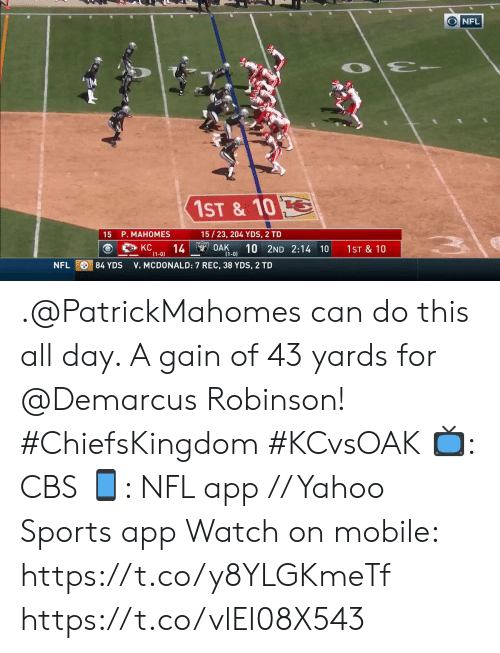 gain: NFL  1ST & 10  15/23, 204 YDS, 2 TD  15 P. MAHOMES  14 OAK  (1-0)  10 2ND 2:14 10  KC  1ST & 10  (1-0)  84 YDS  NFL  V. MCDONALD: 7 REC, 38 YDS, 2 TD .@PatrickMahomes can do this all day. A gain of 43 yards for @Demarcus Robinson! #ChiefsKingdom #KCvsOAK  📺: CBS 📱: NFL app // Yahoo Sports app Watch on mobile: https://t.co/y8YLGKmeTf https://t.co/vlEI08X543