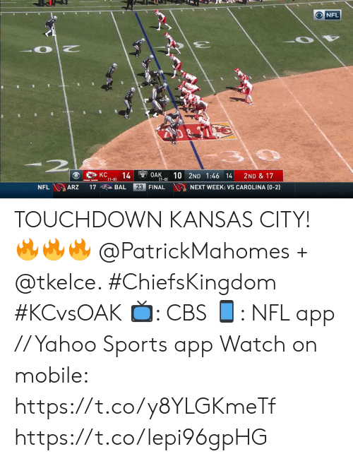 kansas: NFL  -2  KC  14  (1-0)  $49OAK  (1-0)  10 2ND 1:46 14  2ND & 17  NFL ARZ  23 FINAL  NEXT WEEK: VS CAROLINA (0-2)  17  BAL TOUCHDOWN KANSAS CITY! 🔥🔥🔥 @PatrickMahomes + @tkelce. #ChiefsKingdom #KCvsOAK  📺: CBS 📱: NFL app // Yahoo Sports app Watch on mobile: https://t.co/y8YLGKmeTf https://t.co/lepi96gpHG