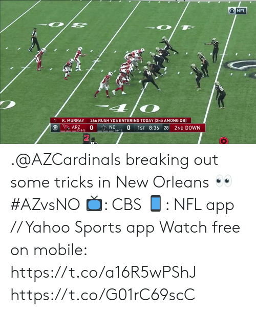 tricks: NFL  266 RUSH YDS ENTERING TODAY (2ND AMONG QB)  K. MURRAY  0  ARZ  NO  0  1ST 8:36 28  2ND DOWN  (6-1)  -3-3-1) .@AZCardinals breaking out some tricks in New Orleans 👀 #AZvsNO  📺: CBS 📱: NFL app // Yahoo Sports app Watch free on mobile: https://t.co/a16R5wPShJ https://t.co/G01rC69scC