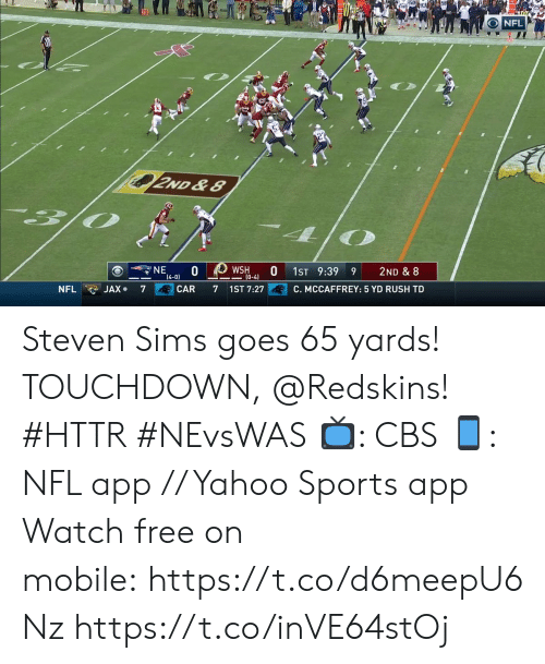 Sims: NFL  2ND &8  NE  (4-0)  WSH  (0-4)  1ST 9:39  2ND & 8  6  C. MCCAFFREY: 5 YD RUSH TD  JAX.  CAR  NFL  7  7  1ST 7:27 Steven Sims goes 65 yards! TOUCHDOWN, @Redskins! #HTTR #NEvsWAS  📺: CBS 📱: NFL app // Yahoo Sports app Watch free on mobile: https://t.co/d6meepU6Nz https://t.co/inVE64stOj