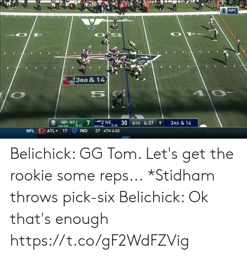 gg: NFL  3RD & 14  4 0-  NE  12-0) 3U 4TH 6:37  NYJ  7  ETS  3RD & 14  9  (0-2)  NFL ATL  17 IND  27 4TH 4:52 Belichick: GG Tom. Let's get the rookie some reps...  *Stidham throws pick-six  Belichick: Ok that's enough  https://t.co/gF2WdFZVig