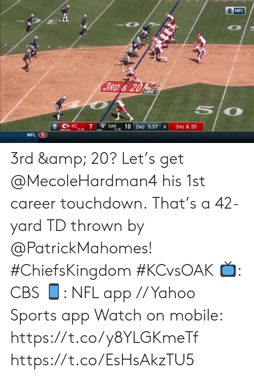 Memes, Nfl, and Sports: NFL  3RD& 20 S  :06  KC  7  (1-0)  OAK  10 2ND 5:57  3RD & 20  6  (1-0)  NFL 3rd & 20? Let's get @MecoleHardman4 his 1st career touchdown.  That's a 42-yard TD thrown by @PatrickMahomes! #ChiefsKingdom #KCvsOAK  📺: CBS 📱: NFL app // Yahoo Sports app Watch on mobile: https://t.co/y8YLGKmeTf https://t.co/EsHsAkzTU5