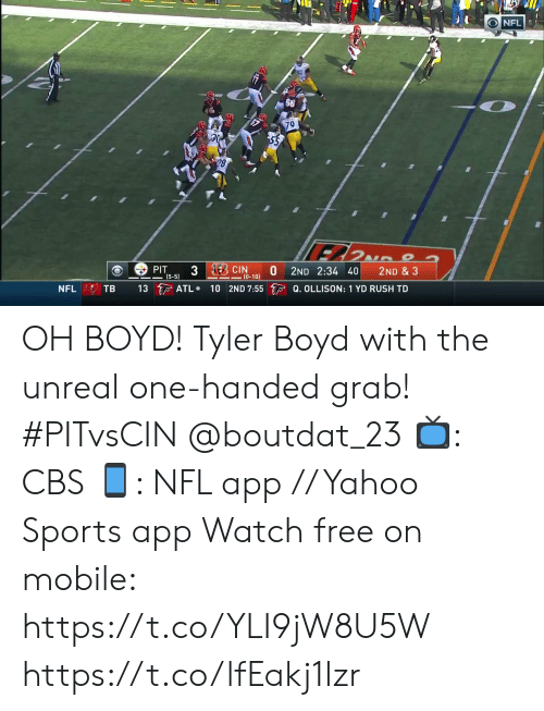 Handed: NFL  79  28  3 EBCIN  PIT  (5-5)  2ND 2:34 40  2ND & 3  (0-10)  13 ATL  10 2ND 7:55 Q. OLLISON: 1 YD RUSH TD  TB  NFL OH BOYD!  Tyler Boyd with the unreal one-handed grab! #PITvsCIN @boutdat_23  📺: CBS 📱: NFL app // Yahoo Sports app Watch free on mobile: https://t.co/YLI9jW8U5W https://t.co/lfEakj1lzr