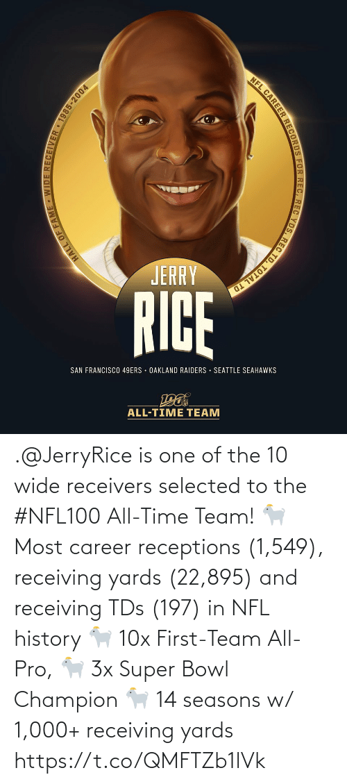 total: NFL CAREER RECORDS FOR REC, REC YDS, REC TD, TOTAL TD  JERRY  RICE  SAN FRANCISCO 49ERS · OAKLAND RAIDERS · SEATTLE SEAHAWKS  ALL-TIME TEAM  HALL OF FAME - WIDE RECEIVER 1985-2004 .@JerryRice is one of the 10 wide receivers selected to the #NFL100 All-Time Team!  🐐 Most career receptions (1,549), receiving yards (22,895) and receiving TDs (197) in NFL history 🐐 10x First-Team All-Pro, 🐐 3x Super Bowl Champion 🐐 14 seasons w/ 1,000+ receiving yards https://t.co/QMFTZb1lVk