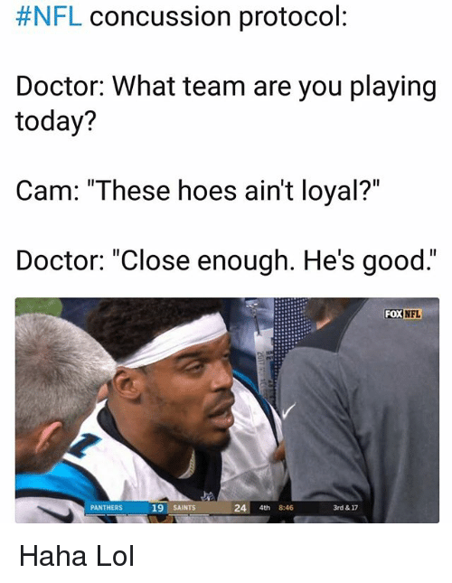 """Haha Lol:  #NFL concussion protocol  Doctor: What team are you playing  today?  Cam: """"These hoes ain't loyal?""""  Doctor: """"Close enough. He's good.""""  FOX  NFL  PANTHERS  19 SAINTS  24 4th 8:46  3rd & 17 Haha Lol"""