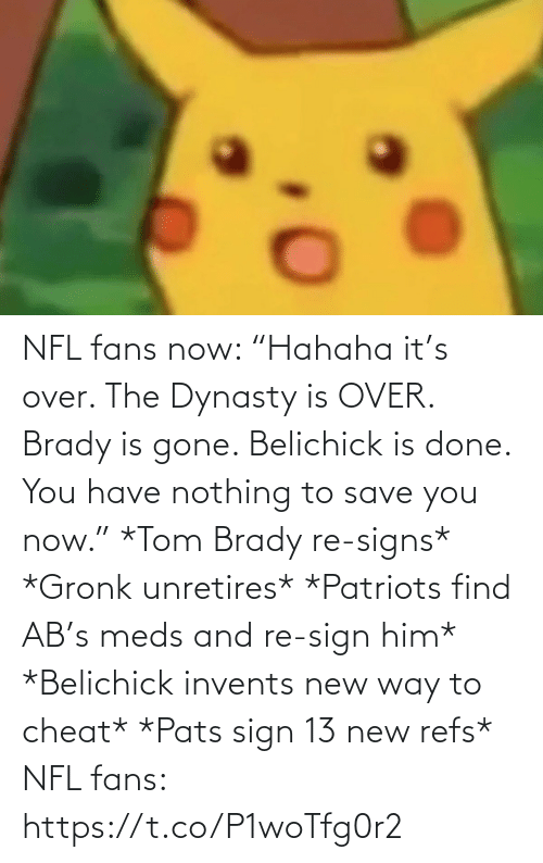 "sign: NFL fans now: ""Hahaha it's over. The Dynasty is OVER. Brady is gone. Belichick is done. You have nothing to save you now.""   *Tom Brady re-signs* *Gronk unretires* *Patriots find AB's meds and re-sign him* *Belichick invents new way to cheat* *Pats sign 13 new refs*  NFL fans: https://t.co/P1woTfg0r2"