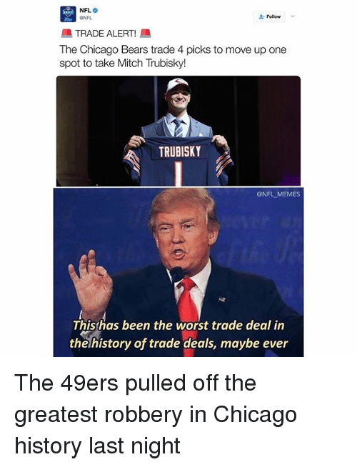 Chicago Bears: NFL.  Follow  ONFL  TRADE ALERT  lhe Chicago Bears trade 4 picks to move up one  spot to take Mitch Trubisky!  TRUBISKY  @NFL MEMES  This has been the worst trade deal in  the history of trade deals, maybe ever The 49ers pulled off the greatest robbery in Chicago history last night