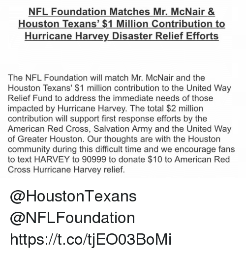 Houston Texans: NFL Foundation Matches Mr, McNair &  Houston Texans' $1 Million Contribution to  Hurricane Harvey Disaster Relief Efforts  The NFL Foundation will match Mr. McNair and the  Houston Texans' $1 million contribution to the United Way  Relief Fund to address the immediate needs of those  impacted by Hurricane Harvey. The total $2 million  contribution will support first response efforts by the  American Red Cross, Salvation Army and the United Way  of Greater Houston. Our thoughts are with the Houston  community during this difficult time and we encourage fans  to text HARVEY to 90999 to donate $10 to American Red  Cross Hurricane Harvey relief @HoustonTexans @NFLFoundation  https://t.co/tjEO03BoMi