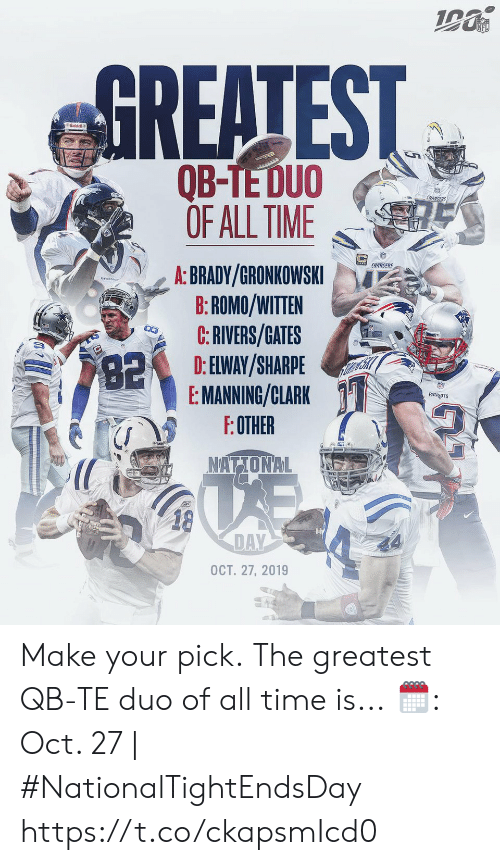 manning: NFL  GREATEST  Riddell  అమ  QB-TE DUO  OF ALL TIME  CHARGERS  CHARGERS  A: BRADY/GRONKOWSKI  B:ROMO/WITTEN  C:RIVERS/GATES  D: ELWAY/SHARPE  E: MANNING/CLARK  F:OTHER  82  PATROTS  NATIONAL  18  DAY  OCT. 27, 2019 Make your pick.  The greatest QB-TE duo of all time is...  🗓: Oct. 27 | #NationalTightEndsDay https://t.co/ckapsmIcd0