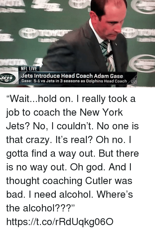"""New York Jets: NFL LIVE  dets Introduce Head Coach Adam Gase  Gase: 5-1 vs Jets in 3 seasons as Dolphins Head Coach  NFL """"Wait...hold on. I really took a job to coach the New York Jets? No, I couldn't. No one is that crazy. It's real? Oh no. I gotta find a way out. But there is no way out. Oh god. And I thought coaching Cutler was bad. I need alcohol. Where's the alcohol???"""" https://t.co/rRdUqkg06O"""