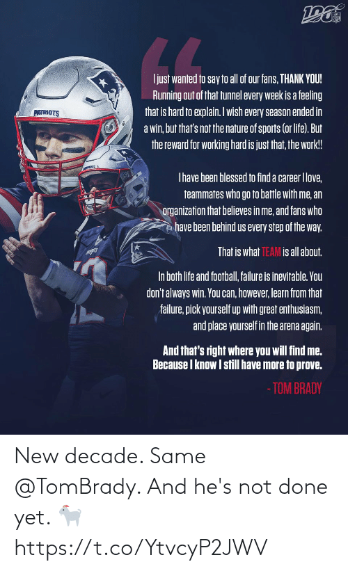 Thats Not: NFL  LL  Ijust wanted to say to all of our fans, THANK YOU!  Running out of that tunnel every week is a feeling  that is hard to explain. Iwish every season ended in  a win, but that's not the nature of sports (or life). But  the reward for working hard is just that, the work!  PATRIOTS  Thave been blessed to find a career Ilove,  teammates who go to battle with me, an  organization that believes in me, and fans who  have been behind us every step of the way.  That is what TEAM is all about.  In both life and football, failure is inevitable. You  don't always win. You can, however, learn from that  failure, pick yourself up with great enthusiasm,  and place yourself in the arena again.  And that's right where you will find me.  Because I know I still have more to prove.  - TOM BRADY New decade. Same @TomBrady.   And he's not done yet. 🐐 https://t.co/YtvcyP2JWV