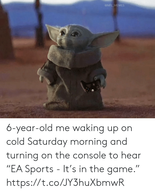 "saturday: @NFL_MEMES 6-year-old me waking up on cold Saturday morning and turning on the console to hear ""EA Sports - It's in the game."" https://t.co/JY3huXbmwR"