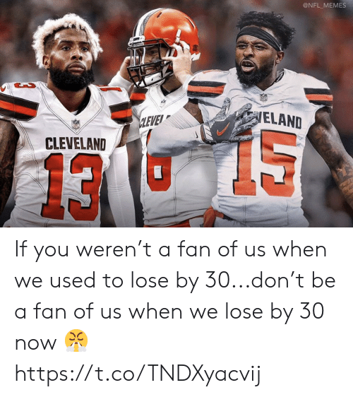 Football, Memes, and Nfl: @NFL MEMES  ELAND  CLEVE  CLEVELAND  13 If you weren't a fan of us when we used to lose by 30...don't be a fan of us when we lose by 30 now 😤 https://t.co/TNDXyacvij