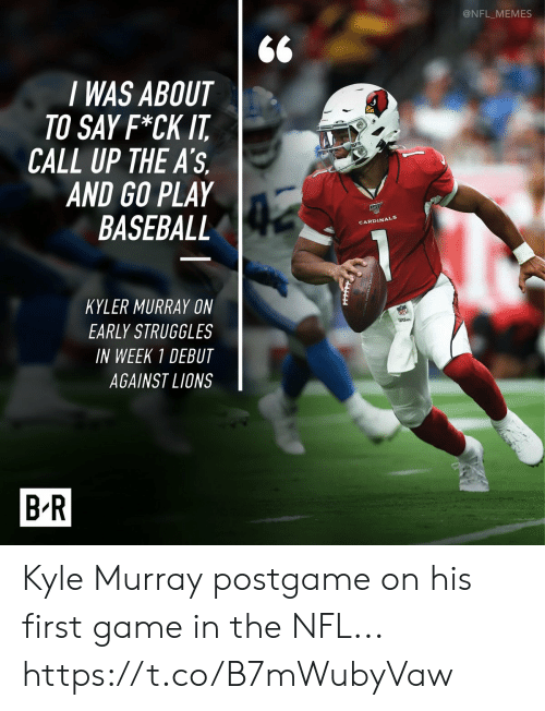 Baseball, Football, and Memes: @NFL_MEMES  I WAS ABOUT  TO SAY F*CK IT  CALL UP THE A'S  AND GO PLAY  BASEBALL  CARDINALS  KYLER MURRAY ON  EARLY STRUGGLES  wtbon  IN WEEK 1 DEBUT  AGAINST LIONS  B-R Kyle Murray postgame on his first game in the NFL... https://t.co/B7mWubyVaw
