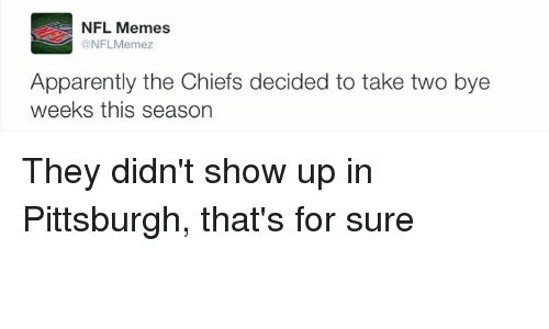 Bye Week: NFL Memes  ONFLMemez  Apparently the Chiefs decided to take two bye  weeks this season They didn't show up in Pittsburgh, that's for sure