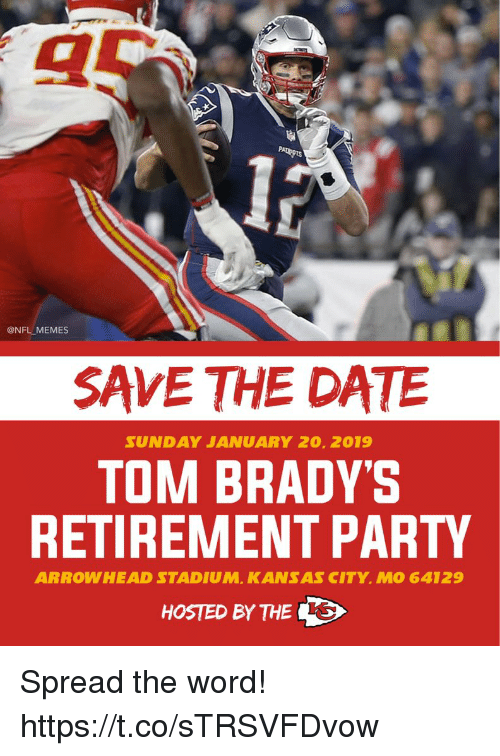 Football, Memes, and Nfl: @NFL MEMES  SAVE THE DATE  SUND AY JANUARY 20, 2019  TOM BRADY'S  RETIREMENT PARTY  ARROWHEAD STADIUM, KANSAS CITY, MO 64129  HOSTED BY THE Spread the word! https://t.co/sTRSVFDvow