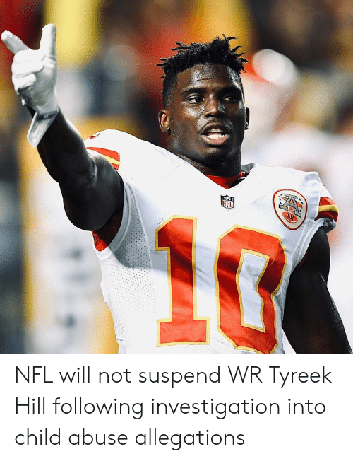 Nfl, Following, and Child Abuse: NFL NFL will not suspend WR Tyreek Hill following investigation into child abuse allegations