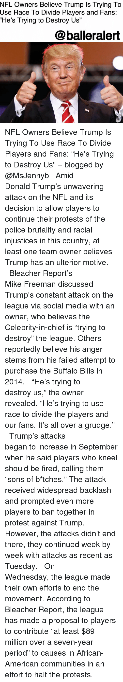 """Buffalo Bills: NFL Owners Believe Trump Is Trying To  Use  Race To Divide Players and Fans:  """"He's Trying to Destroy Us""""  @balleralert NFL Owners Believe Trump Is Trying To Use Race To Divide Players and Fans: """"He's Trying to Destroy Us"""" – blogged by @MsJennyb ⠀⠀⠀⠀⠀⠀⠀ ⠀⠀⠀⠀⠀⠀⠀ Amid Donald Trump's unwavering attack on the NFL and its decision to allow players to continue their protests of the police brutality and racial injustices in this country, at least one team owner believes Trump has an ulterior motive. ⠀⠀⠀⠀⠀⠀⠀ ⠀⠀⠀⠀⠀⠀⠀ Bleacher Report's Mike Freeman discussed Trump's constant attack on the league via social media with an owner, who believes the Celebrity-in-chief is """"trying to destroy"""" the league. Others reportedly believe his anger stems from his failed attempt to purchase the Buffalo Bills in 2014. ⠀⠀⠀⠀⠀⠀⠀ ⠀⠀⠀⠀⠀⠀⠀ """"He's trying to destroy us,"""" the owner revealed. """"He's trying to use race to divide the players and our fans. It's all over a grudge."""" ⠀⠀⠀⠀⠀⠀⠀ ⠀⠀⠀⠀⠀⠀⠀ Trump's attacks began to increase in September when he said players who kneel should be fired, calling them """"sons of b*tches."""" The attack received widespread backlash and prompted even more players to ban together in protest against Trump. However, the attacks didn't end there, they continued week by week with attacks as recent as Tuesday. ⠀⠀⠀⠀⠀⠀⠀ ⠀⠀⠀⠀⠀⠀⠀ On Wednesday, the league made their own efforts to end the movement. According to Bleacher Report, the league has made a proposal to players to contribute """"at least $89 million over a seven-year period"""" to causes in African-American communities in an effort to halt the protests."""