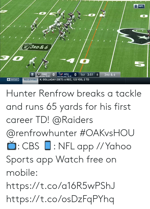 hunter: NFL  RAIDERS  3RD &6  4  5  OAK  0  (3-3)  HOU  0  14-3)  1ST 3:51  8  3RD & 6  RECEIVING K. GOLLADAY (DET): 6 REC, 123 YDS, 2 TD  OFANTASY Hunter Renfrow breaks a tackle and runs 65 yards for his first career TD! @Raiders @renfrowhunter #OAKvsHOU  📺: CBS 📱: NFL app // Yahoo Sports app Watch free on mobile: https://t.co/a16R5wPShJ https://t.co/osDzFqPYhq