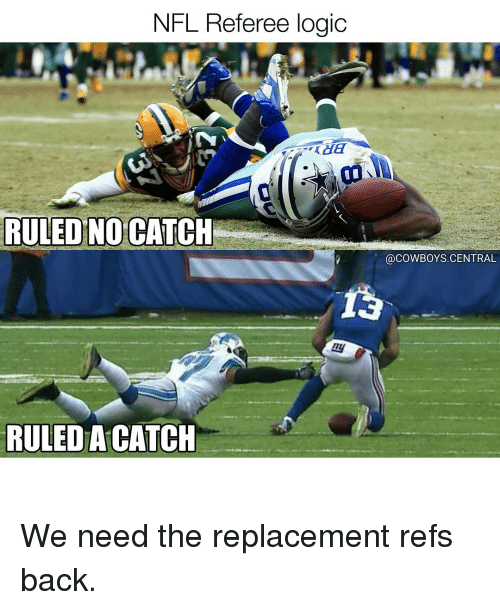 Logicalness: NFL Referee logic  RULED NO CATCH  RULED ACATCH  @COWBOYS. CENTRAL We need the replacement refs back.