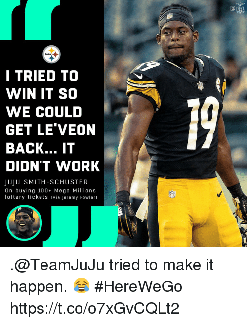 Anaconda, Lottery, and Memes: NFL  Steelers  I TRIED TO  WIN IT SO  WE COULD  GET LE'VEON  BACK... IT  DIDN'T WORK  JUJU SMITH-SCHUSTER  On buying 100+ Mega Millions  lottery tickets Via Jeremy Fowler)  NFL .@TeamJuJu tried to make it happen. 😂  #HereWeGo https://t.co/o7xGvCQLt2