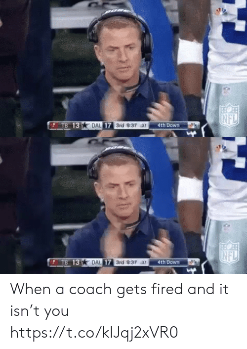 fired: NFL  TB 13  DAL 17 3rd 9:37 az  4th Down   INFL  TB 13 DAL 17 3rd 9:37 ar  4th Down When a coach gets fired and it isn't you https://t.co/kIJqj2xVR0