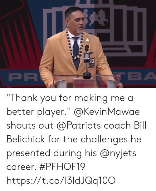 """Belichick: NFL  VFLN  ALLOFFAM  PR  TBA """"Thank you for making me a better player.""""  @KevinMawae shouts out @Patriots coach Bill Belichick for the challenges he presented during his @nyjets career. #PFHOF19 https://t.co/I3ldJQq10O"""