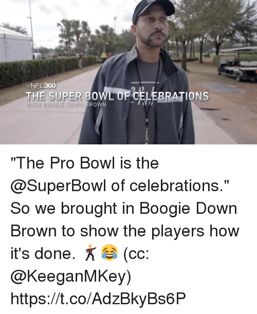 """celebrations: NFL360  THE SUPER BOWL OF CELEBRATIONS  BO0  ROWN """"The Pro Bowl is the @SuperBowl of celebrations.""""  So we brought in Boogie Down Brown to show the players how it's done. 🕺😂  (cc: @KeeganMKey) https://t.co/AdzBkyBs6P"""