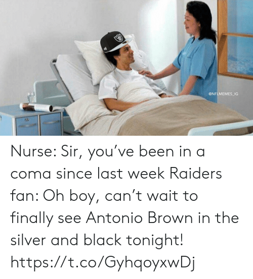 coma: @NFLMEMES_IG Nurse: Sir, you've been in a coma since last week  Raiders fan: Oh boy, can't wait to finally see Antonio Brown in the silver and black tonight! https://t.co/GyhqoyxwDj