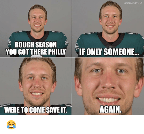 philly: @NFLMEMES IG  ROUGH SEASON  YOU GOT THERE PHILLY  IF ONLY SOMEONE..  WERE TOCOMESAVE IT  AGAIN 😂