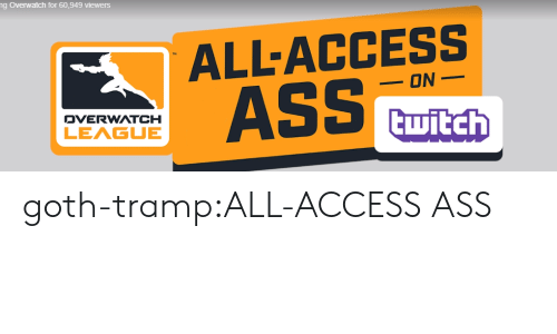 tramp: ng Overwatch for 60,949 viewers  ALL-ACCESS  AS  ON  DVERWATCH  LEAGUE goth-tramp:ALL-ACCESS ASS