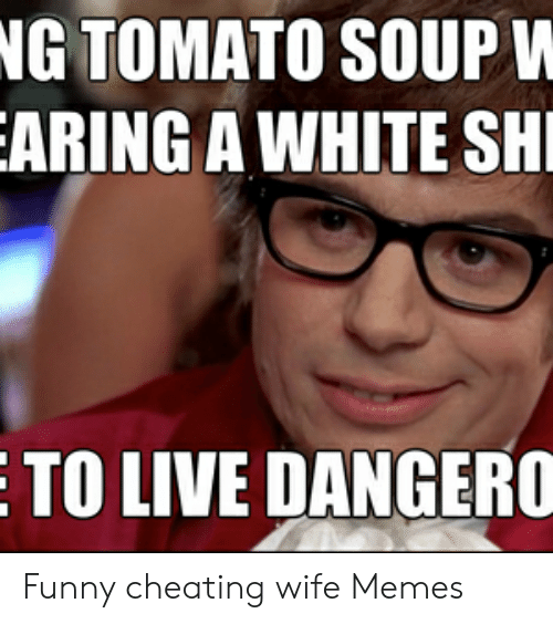 Cheating Wife Memes: NG TOMATO SOUP V  ARING A WHITE SH  TO LIVE DANGERO Funny cheating wife Memes