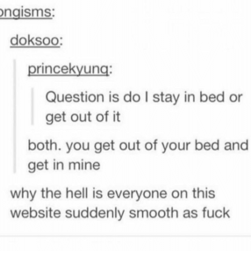 Smooth As Fuck: ngisms:  doksoo:  princekyung:  Question is do I stay in bed or  get out of it  both. you get out of your bed and  get in mine  why the hell is everyone on this  website suddenly smooth as fuck