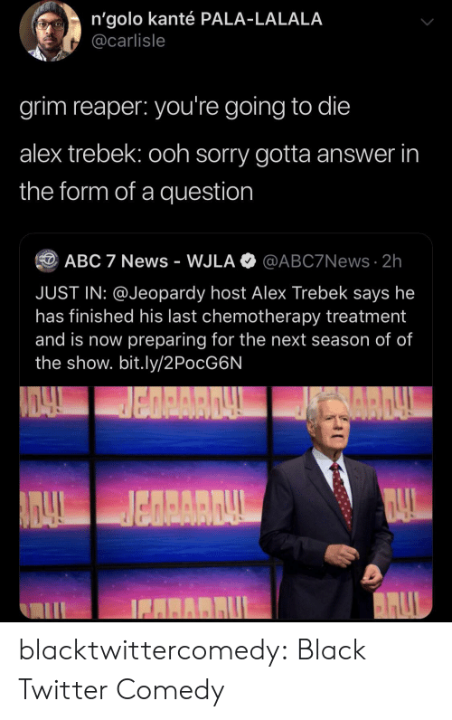 bit.ly: n'golo kanté PALA-LALALA  @carlisle  grim reaper: you're going to die  alex trebek: ooh sorry gotta answer in  the form of a question  @ABC7News 2h  ABC 7 News - WJLA  JUST IN: @Jeopardy host Alex Trebek says he  has finished his last chemotherapy treatment  and is now preparing for the next season of of  the show. bit.ly/2PocG6N  BARRUL blacktwittercomedy:  Black Twitter Comedy