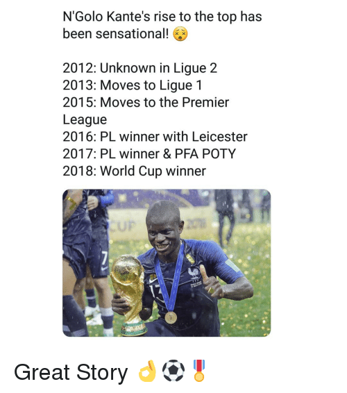Memes, Premier League, and Sensational: N'Golo Kante's rise to the top has  been sensational!  2012: Unknown in Ligue 2  2013: Moves to Ligue 1  2015: Moves to the Premier  League  2016: PL winner with Leicester  2017: PL winner & PFA POTY  2018: World Cup winner  UP Great Story 👌⚽️🎖