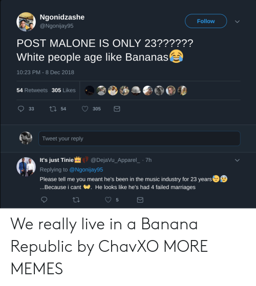 Dank, Memes, and Music: Ngonidzashe  @Ngonijay95  Follow  POST MALONE IS ONLY 23??????  White people age like Bananas  10:23 PM - 8 Dec 2018  54 Retweets 305 Likes  Tweet your reply  It's just Tinie@DejaVu_Apparel_ 7h  Replying to @Ngonijay95  Please tell me you meant he's been in the music industry for 23 years  ...Because i cant W. He looks like he's had 4 failed marriages  5 We really live in a Banana Republic by ChavXO MORE MEMES