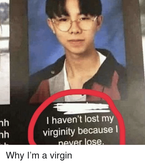Lost My Virginity: nh  nh  I haven't lost my  virginity becausel  never lose Why I'm a virgin
