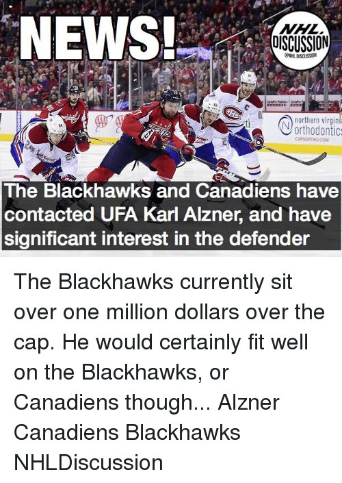 Karling: NHL  DISCUSSION  ONHLDISCUSSION  northern virgin  Vorthodontic:  The Blackhawks and Canadiens have  contacted UFA Karl Alzner, and have  significant interest in the defender The Blackhawks currently sit over one million dollars over the cap. He would certainly fit well on the Blackhawks, or Canadiens though... Alzner Canadiens Blackhawks NHLDiscussion