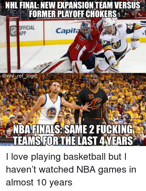 Nba Games: NHL FINAL: NEW EXPANSION TEAM VERSUS  FORMER PLAYOFF CHOKERS  IC  OFFICIAL  Capita  @nhl ref logic  23  30  NBAFINALS:SAME 2 FUCKING  TEAMS FORTHE LAST 4YEARS I love playing basketball but I haven't watched NBA games in almost 10 years