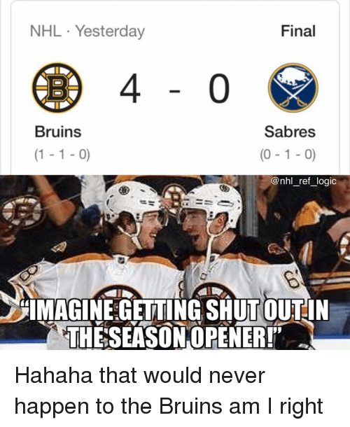 Logic, Memes, and National Hockey League (NHL): NHL Yesterday  Final  Bruins  Sabres  (1-1-0)  (0-1-0)  @nhl_ref_logic  IMAGINE GETTING SHUTOUTIN  THE SEASONOPENER! Hahaha that would never happen to the Bruins am I right