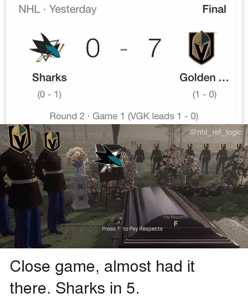 Almost Had It: NHL Yesterday  Final  Sharks  Golden  (0 -1)  (1 - 0)  Round 2 Game 1 (VGK leads 1 - 0)  @nhl_ref_logic  Pay Respec  Press F to Pay Respects Close game, almost had it there. Sharks in 5.