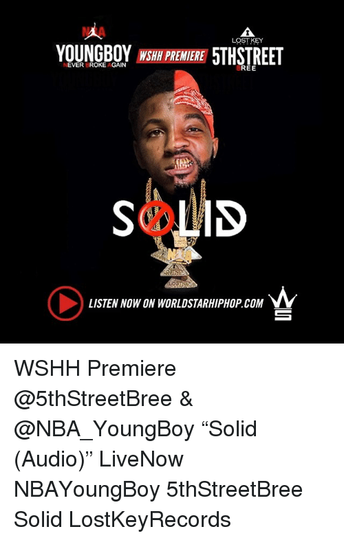 "Memes, Nba, and Worldstarhiphop: NIA  LOST KEY  YOUNGBOY WSH PREMERE 5THSTREET  NEVER BROKE AGAIN  REE  LISTEN NOW ON WORLDSTARHIPHOP.COM  ㄧ WSHH Premiere @5thStreetBree & @NBA_YoungBoy ""Solid (Audio)"" LiveNow NBAYoungBoy 5thStreetBree Solid LostKeyRecords"